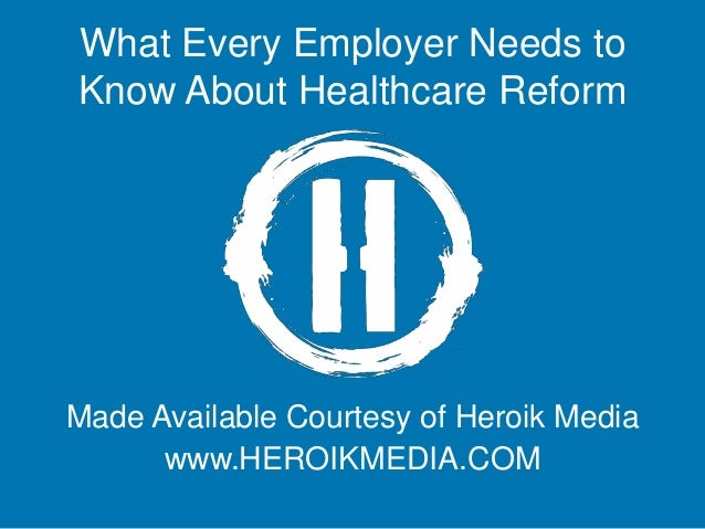 What Every Employer Needs to Know About Healthcare Reform Made Available Courtesy of Heroik Media www.HEROIKMEDIA.COM