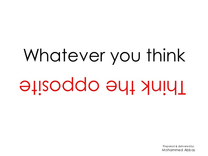 Whatever you thinkThink the opposite               Prepared & delivered by:               Mohammed Abbas