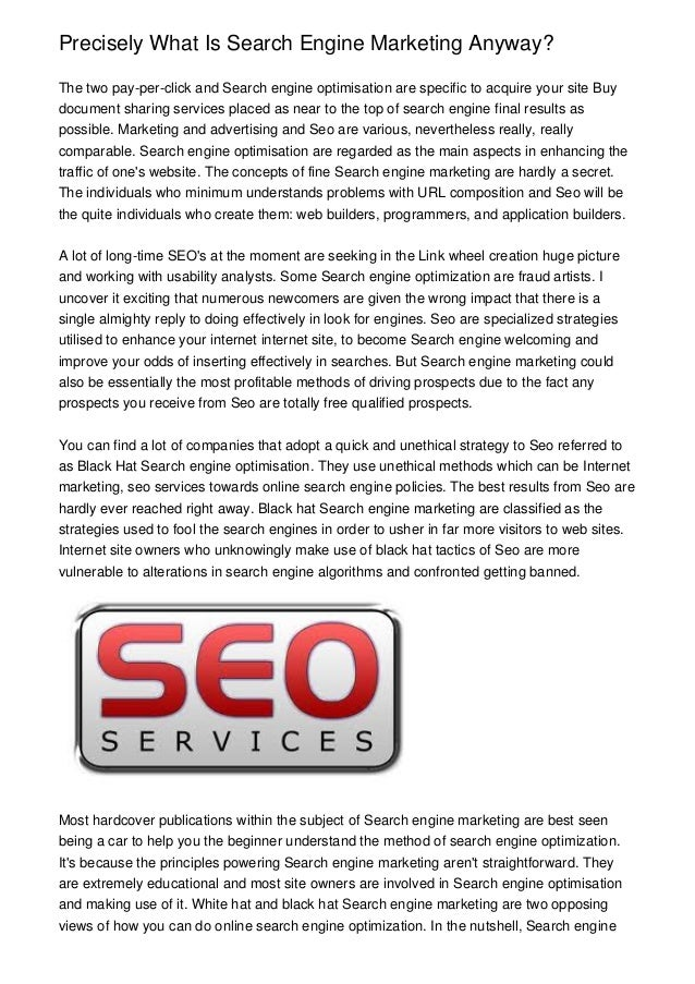 Precisely What Is Search Engine Marketing Anyway? The two pay-per-click and Search engine optimisation are specific to acq...