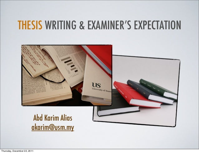 THESIS WRITING & EXAMINER'S EXPECTATION Abd Karim Alias akarim@usm.my Thursday, December 22, 2011