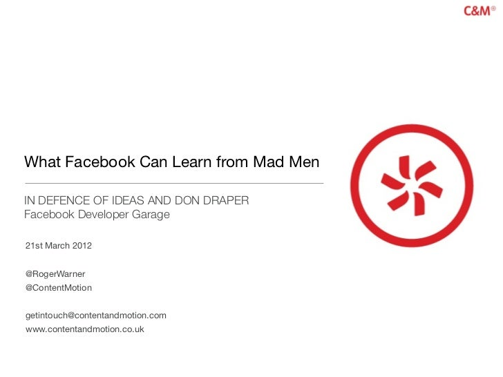 What Facebook Can Learn from Mad MenIN DEFENCE OF IDEAS AND DON DRAPERFacebook Developer Garage21st March 2012@RogerWarner...