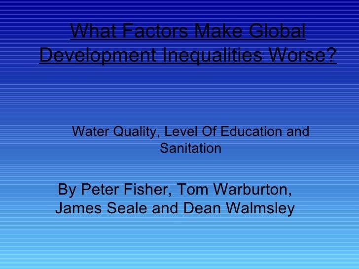 What Factors Make Global Development Inequalities Worse? By Peter Fisher, Tom Warburton, James Seale and Dean Walmsley Wat...