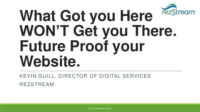 What Got you Here WON'T Get you There. Future Proof your Website. KEVIN GUILL, DIRECTOR OF DIGITAL SERVICES  REZSTREAM  20...