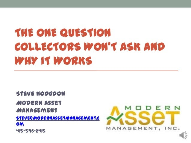THE ONE QUESTION COLLECTORS WON'T ASK AND WHY IT WORKS Steve Hodgdon Modern Asset Management Steve@ModernAssetManagement.c...