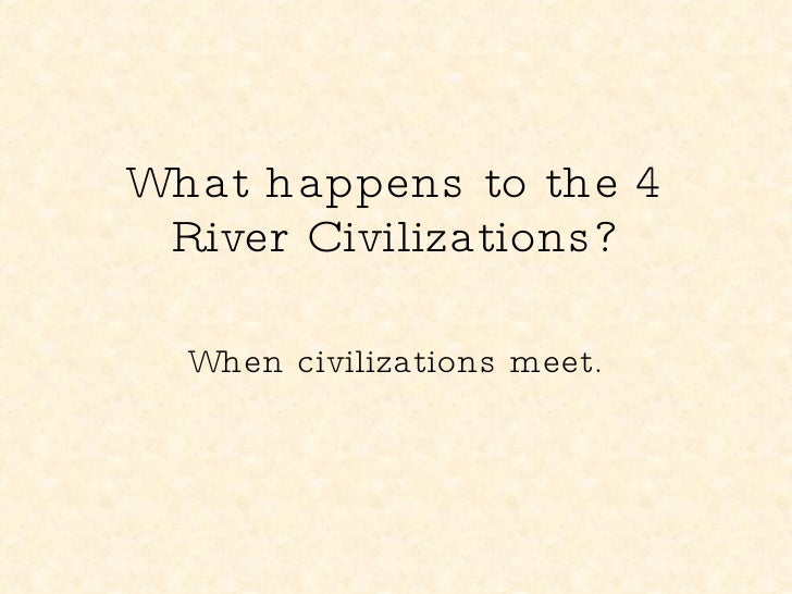 What happens to the 4 River Civilizations? When civilizations meet.