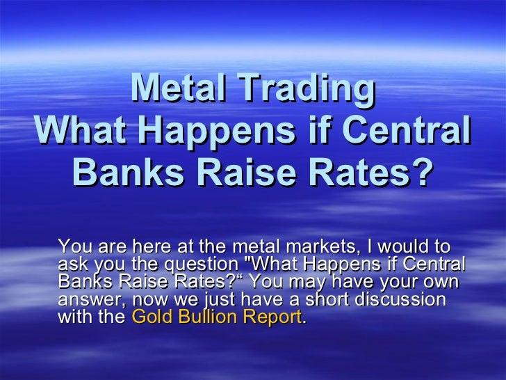 Metal Trading What Happens if Central Banks Raise Rates? <ul><li>You are here at the metal markets, I would to ask you the...