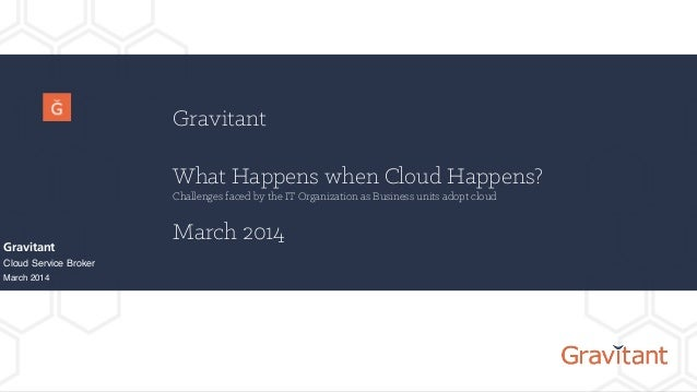 Gravitant What Happens when Cloud Happens? Challenges faced by the IT Organization as Business units adopt cloud March 201...