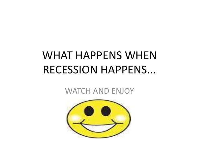 WHAT HAPPENS WHENRECESSION HAPPENS...   WATCH AND ENJOY