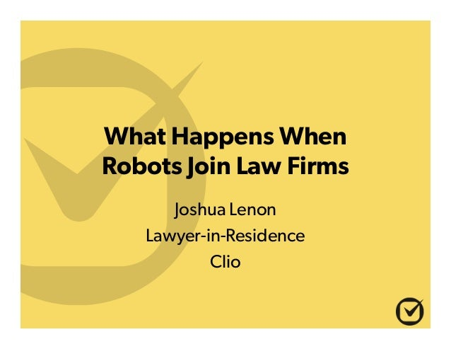 What Happens When Robots Join Law Firms Joshua Lenon Lawyer-in-Residence Clio