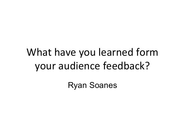What have you learned form your audience feedback?        Ryan Soanes