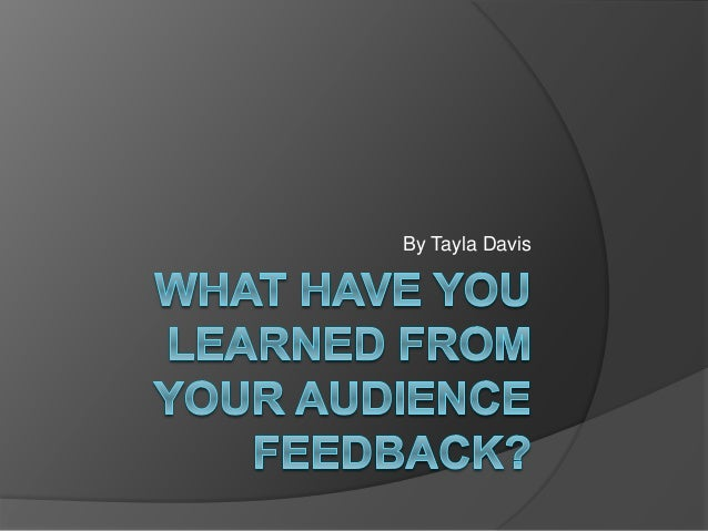 what have you learned from your audience feedback essay I was truly surprised at how much i took away from an essay peer review is for you, the reviewer if your feedback from your peers will help you learn.