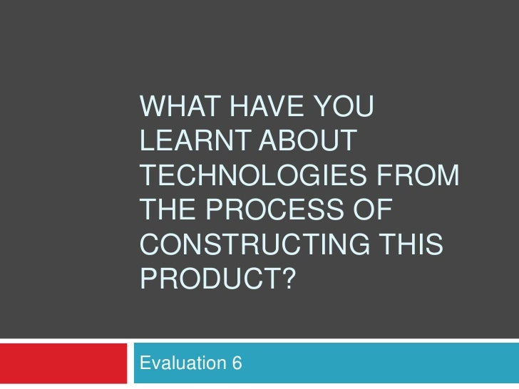 WHAT HAVE YOULEARNT ABOUTTECHNOLOGIES FROMTHE PROCESS OFCONSTRUCTING THISPRODUCT?Evaluation 6