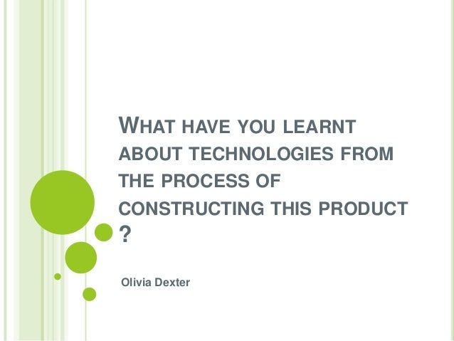 WHAT HAVE YOU LEARNT ABOUT TECHNOLOGIES FROM THE PROCESS OF CONSTRUCTING THIS PRODUCT  ? Olivia Dexter