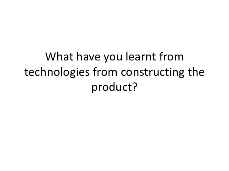 What have you learnt fromtechnologies from constructing the            product?