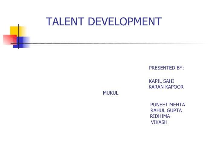 TALENT DEVELOPMENT    PRESENTED BY:   KAPIL SAHI    KARAN KAPOOR    MUKUL    PUNEET MEHTA   RAHUL GUPTA   RIDHIMA   VIKASH