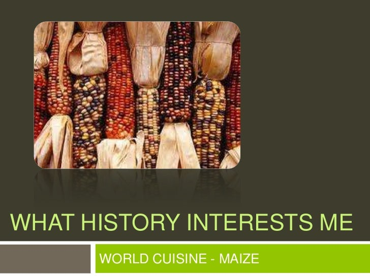 What history interests me<br />WORLD CUISINE - MAIZE<br />