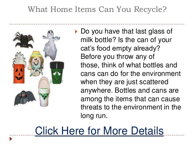 What Home Items Can You Recycle? Do you have that last glass ofmilk bottle? Is the can of yourcat's food empty already?Be...