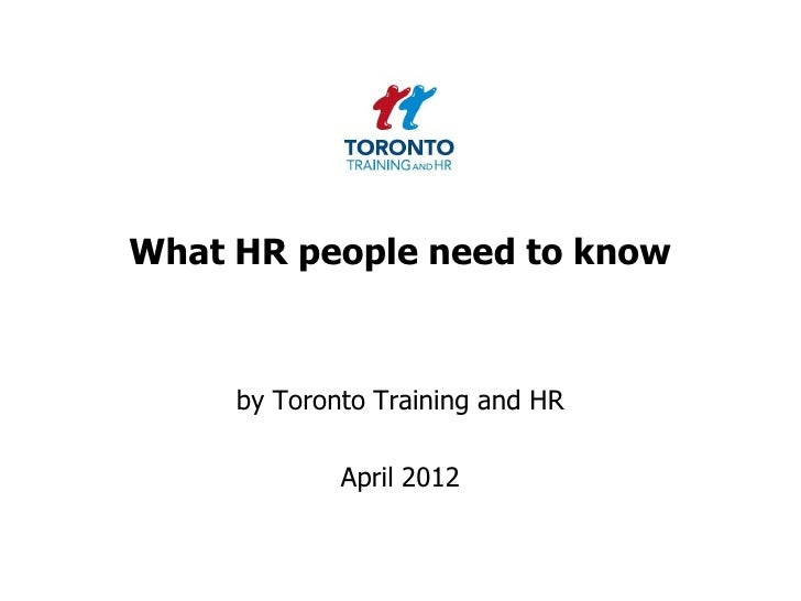 What HR people need to know     by Toronto Training and HR             April 2012