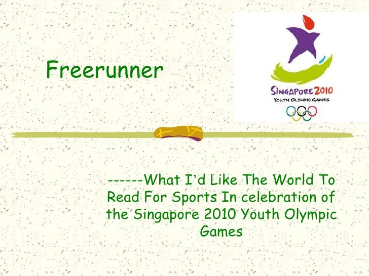 Freerunner ------What I ' d Like The World To Read For Sports In celebration of the Singapore 2010 Youth Olympic Games