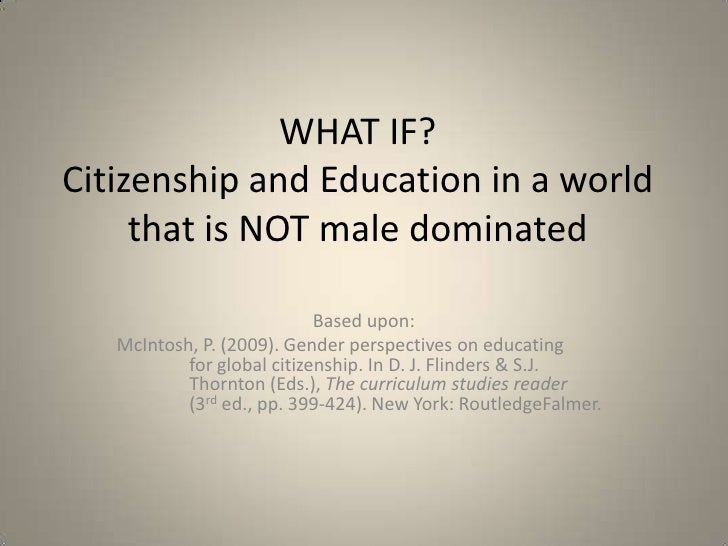 WHAT IF?Citizenship and Education in a World that is NOT Male Dominated<br />Based upon:<br />McIntosh, P. (2009). Gender ...