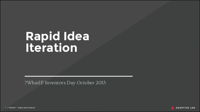 Rapid Idea Iteration ?WhatIf! Inventors Day October 2013  !1 | ?WhatIf! | Rapid Idea Iteration
