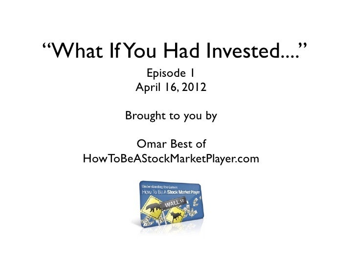 """What If You Had Invested....""             Episode 1            April 16, 2012          Brought to you by           Omar B..."