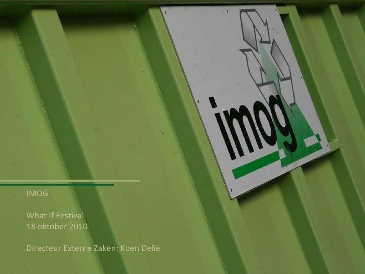 IMOG What If Festival  18 oktober 2010 Directeur Externe Zaken: Koen Delie