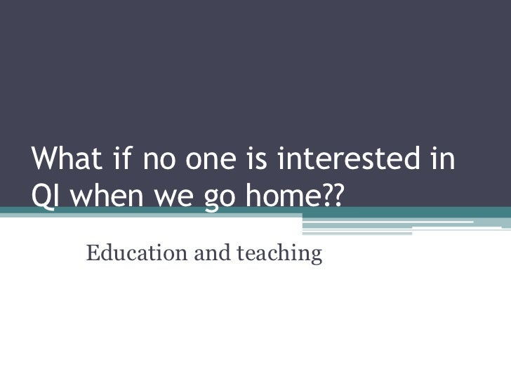 What if no one is interested inQI when we go home??   Education and teaching