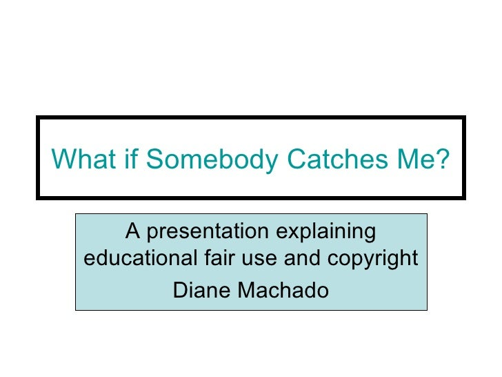 What if Somebody Catches Me? A presentation explaining educational fair use and copyright Diane Machado