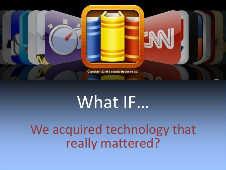 What IF…<br />We acquired technology that really mattered?<br />