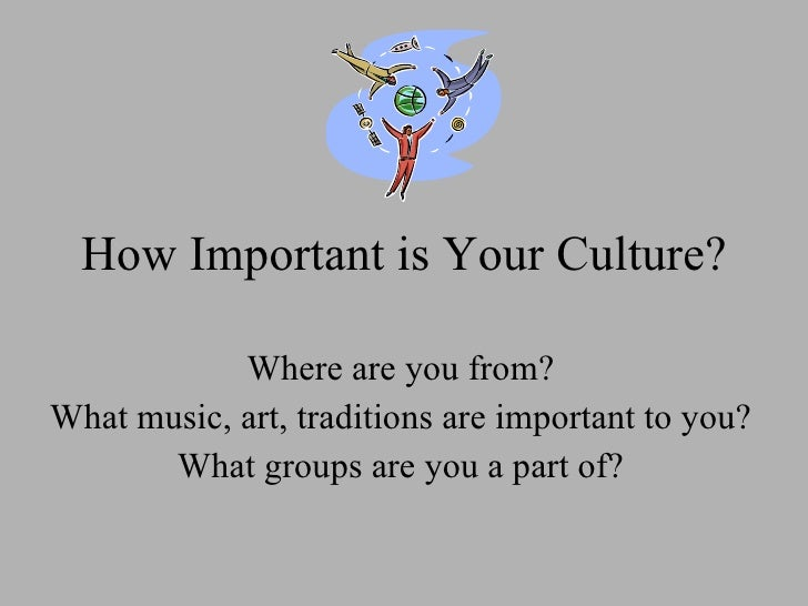 How Important is Your Culture? Where are you from? What music, art, traditions are important to you? What groups are you a...