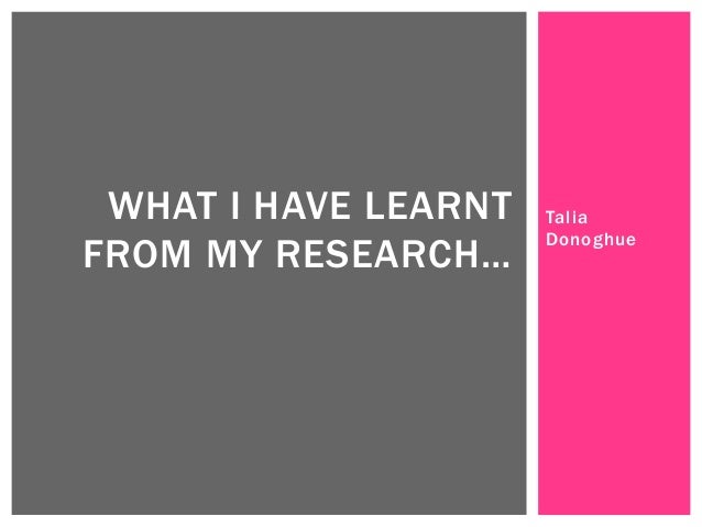 WHAT I HAVE LEARNT FROM MY RESEARCH…  Talia Donoghue