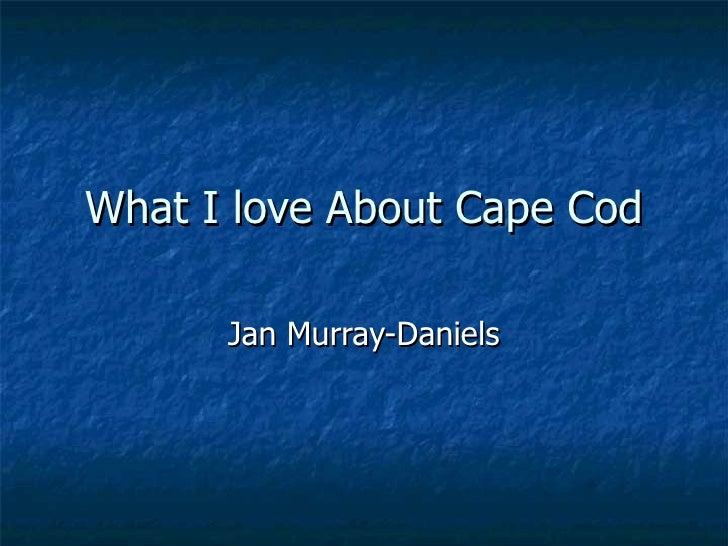 What I love About Cape Cod Jan Murray-Daniels