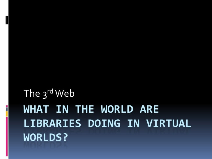 The 3rd Web WHAT IN THE WORLD ARE LIBRARIES DOING IN VIRTUAL WORLDS?