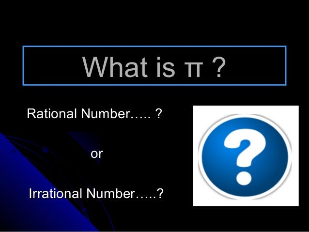 What is π ?Rational Number….. ?         orIrrational Number…..?