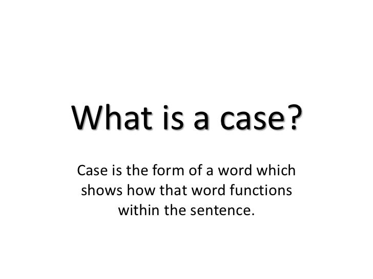 What is a case?<br />Case is the form of a word which shows how that word functions within the sentence. <br />