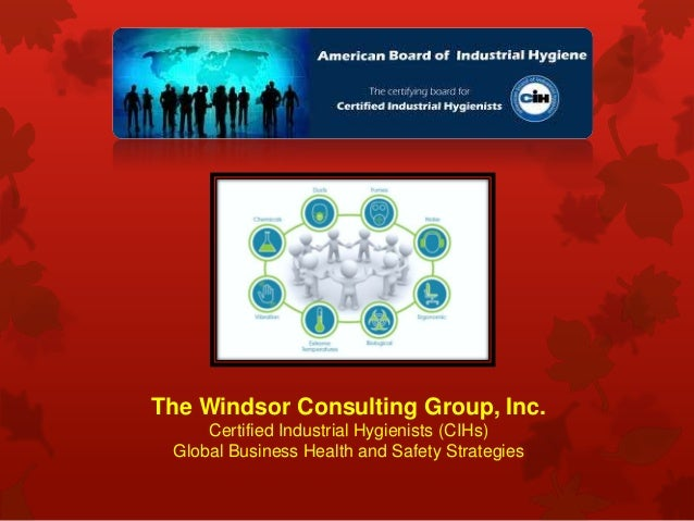 The Windsor Consulting Group, Inc. Certified Industrial Hygienists (CIHs) Global Business Health and Safety Strategies