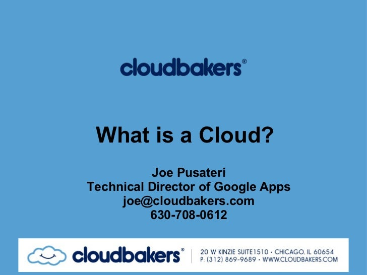 What is a Cloud? Joe Pusateri Technical Director of Google Apps [email_address] 630-708-0612