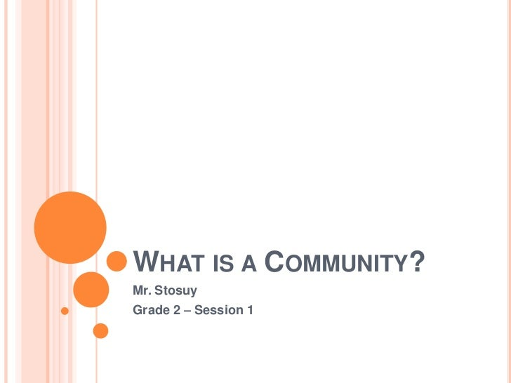 What is a Community?<br />Mr. Stosuy<br />Grade 2 – Session 1<br />