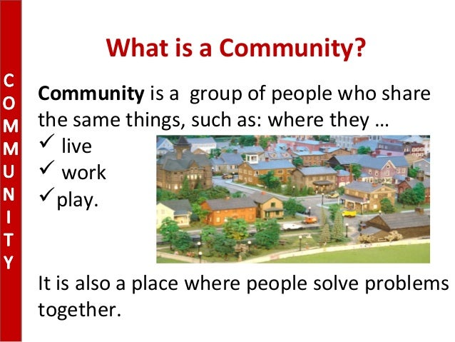 What is a Community?Community is a group of people who sharethe same things, such as: where they … live workplay.It is ...