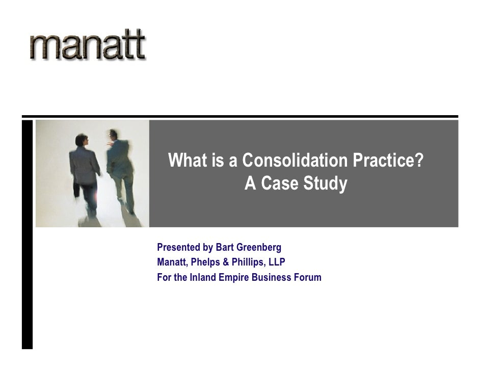 What is a Consolidation Practice?             A Case Study   Presented by Bart Greenberg Manatt, Phelps & Phillips, LLP Fo...