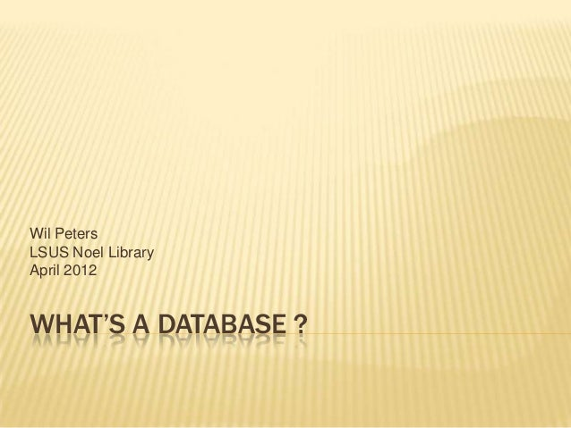 WHAT'S A DATABASE ? Wil Peters LSUS Noel Library April 2012