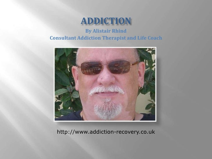 ADDICTION<br />By Alistair Rhind<br />Consultant Addiction Therapist and Life Coach<br />http://www.addiction-recovery.co....