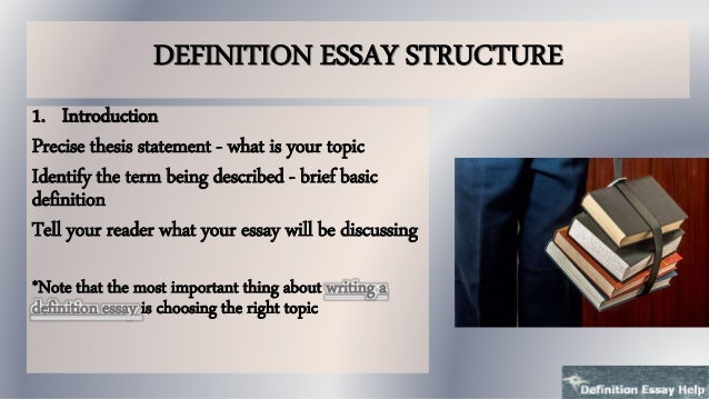 structure of writing a definition essay Definition essay a definition essay defines a certain person, place, or thing, through the duration of the text formal definitions contain three parts: 1) the term to be defined, 2) the general class to which.