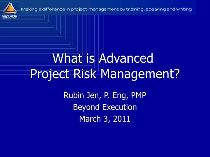 What is Advanced  Project Risk Management? Rubin Jen, P. Eng, PMP Beyond Execution March 3, 2011