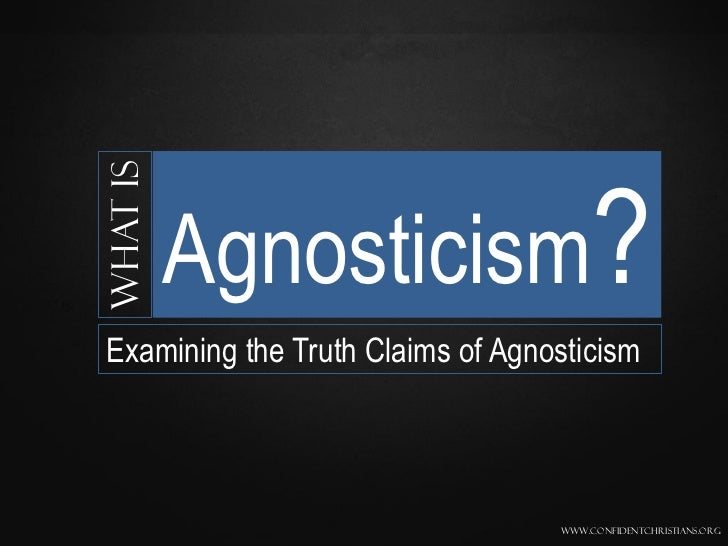 What is          Agnosticism?Examining the Truth Claims of Agnosticism                                  www.confidentchris...