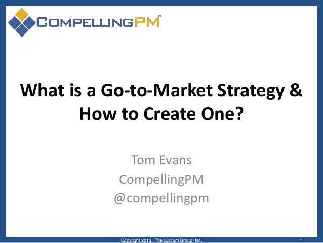 What is a Go-to-Market Strategy & How to Create One? Tom Evans CompellingPM @compellingpm Copyright 2013. The Lûcrum Group...