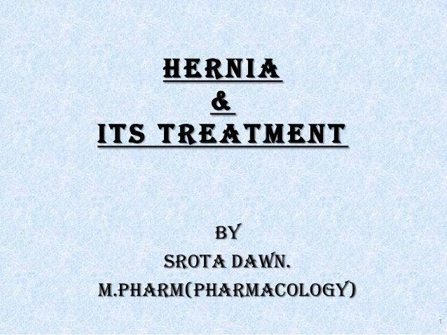 HERNIA & its treatment BY SROTA DAWN. M.PHARM(PHARMACOLOGY) 1