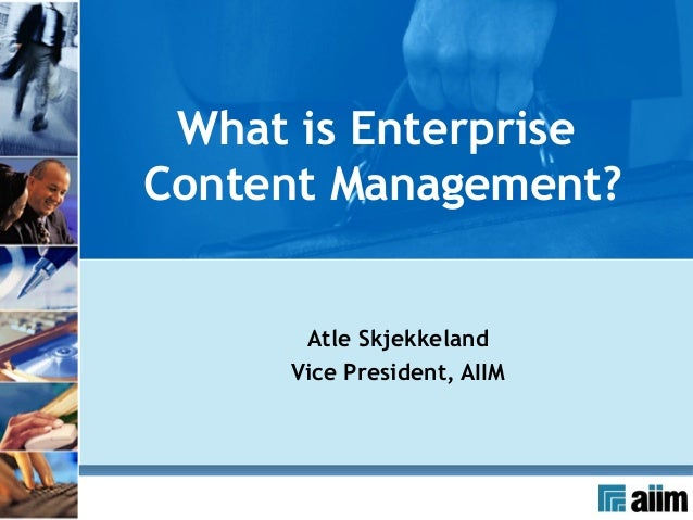 ECM Certificate Program What is EnterpriseContent Management?        Atle Skjekkeland       Vice President, AIIM
