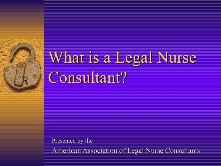 What is a Legal Nurse Consultant? Presented by the  American Association of Legal Nurse Consultants